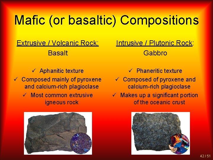 Mafic (or basaltic) Compositions Extrusive / Volcanic Rock: Basalt Intrusive / Plutonic Rock: Gabbro
