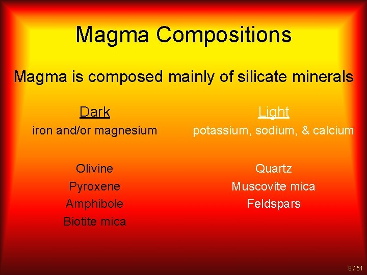 Magma Compositions Magma is composed mainly of silicate minerals Dark Light iron and/or magnesium