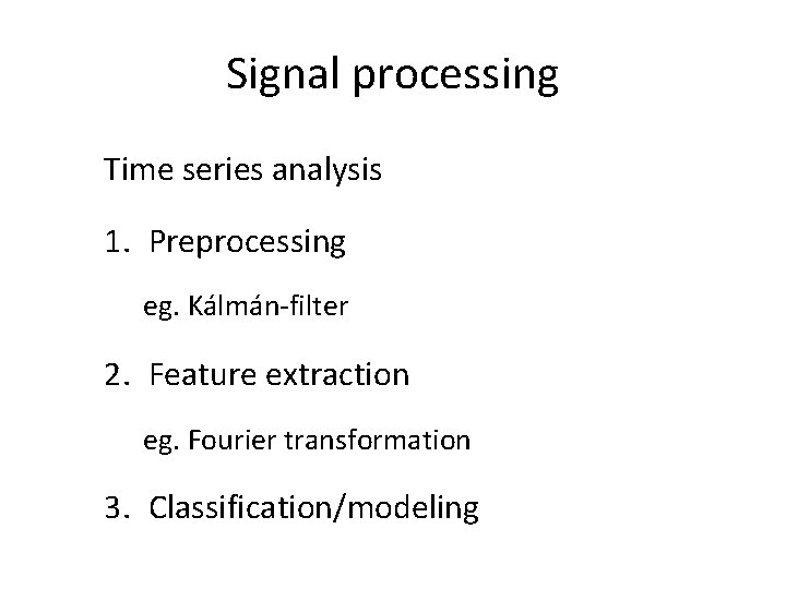 Signal processing Time series analysis 1. Preprocessing eg. Kálmán-filter 2. Feature extraction eg. Fourier