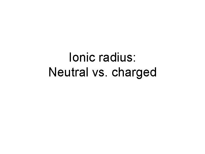 Ionic radius: Neutral vs. charged