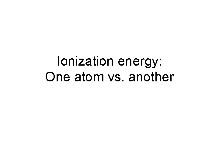 Ionization energy: One atom vs. another