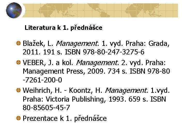 Literatura k 1. přednášce Blažek, L. Management. 1. vyd. Praha: Grada, 2011. 191 s.