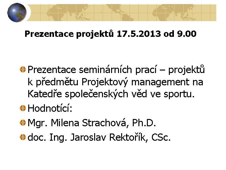 Prezentace projektů 17. 5. 2013 od 9. 00 Prezentace seminárních prací – projektů k