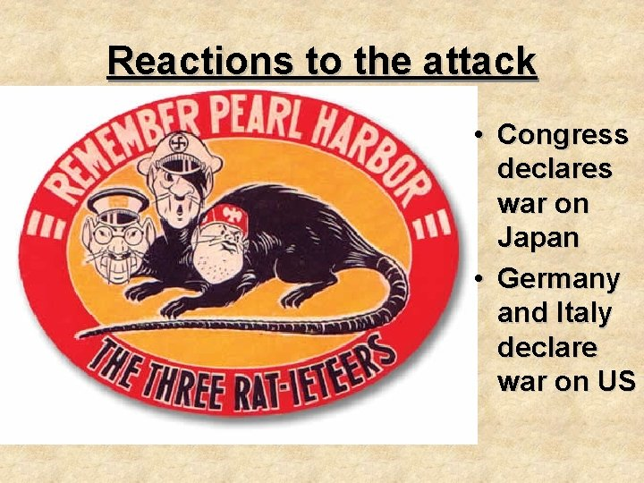 Reactions to the attack • Congress declares war on Japan • Germany and Italy