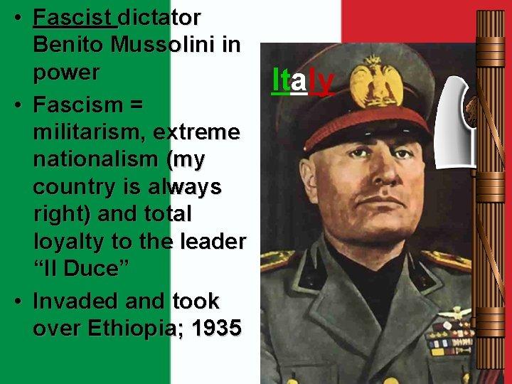 • Fascist dictator Benito Mussolini in power • Fascism = militarism, extreme nationalism