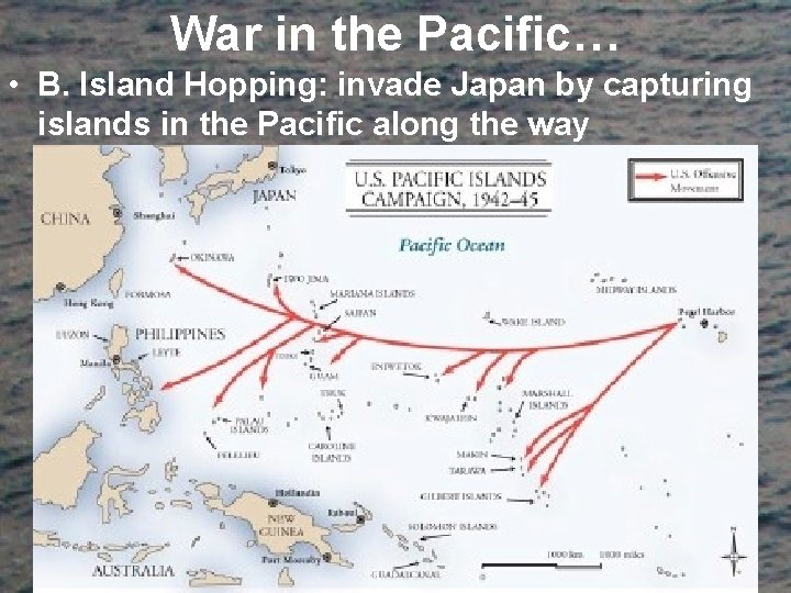 War in the Pacific… • B. Island Hopping: invade Japan by capturing islands in