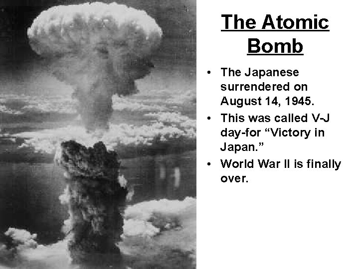 The Atomic Bomb • The Japanese surrendered on August 14, 1945. • This was