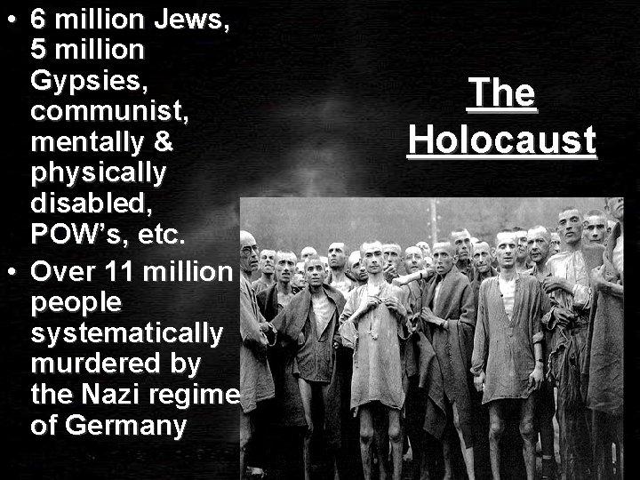 • 6 million Jews, 5 million Gypsies, communist, mentally & physically disabled, POW's,