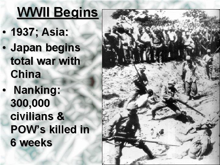 WWII Begins • 1937; Asia: • Japan begins total war with China • Nanking: