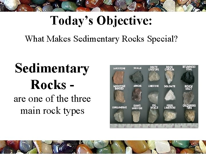 Today's Objective: What Makes Sedimentary Rocks Special? Sedimentary Rocks are one of the three