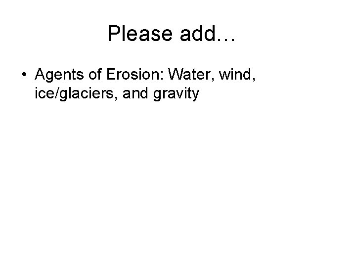 Please add… • Agents of Erosion: Water, wind, ice/glaciers, and gravity
