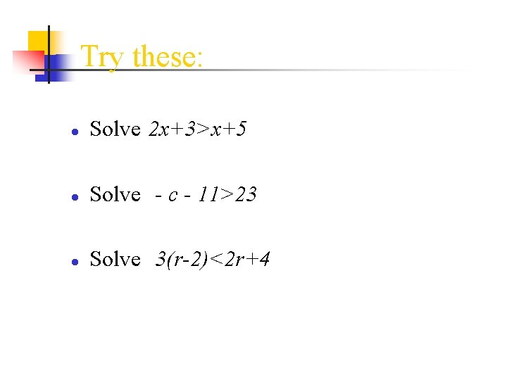 Try these: ● Solve 2 x+3>x+5 ● Solve - c - 11>23 ● Solve