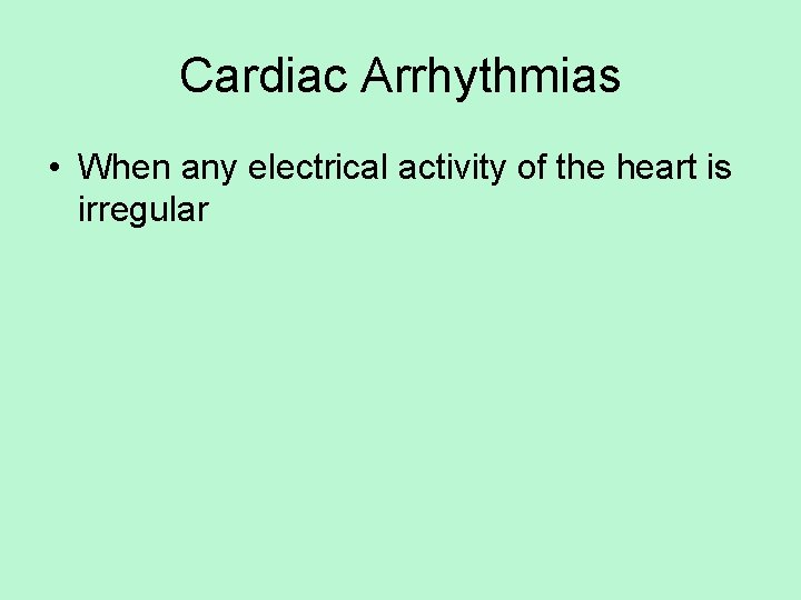 Cardiac Arrhythmias • When any electrical activity of the heart is irregular