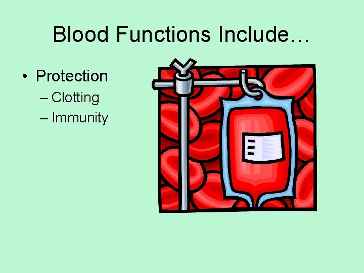 Blood Functions Include… • Protection – Clotting – Immunity