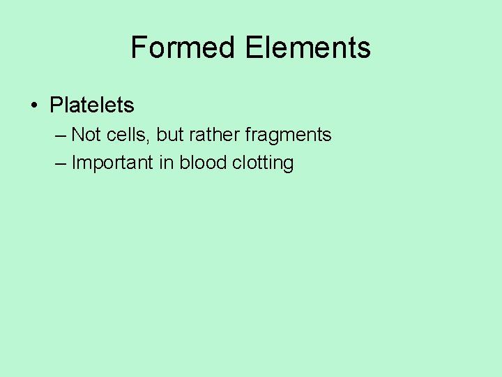 Formed Elements • Platelets – Not cells, but rather fragments – Important in blood