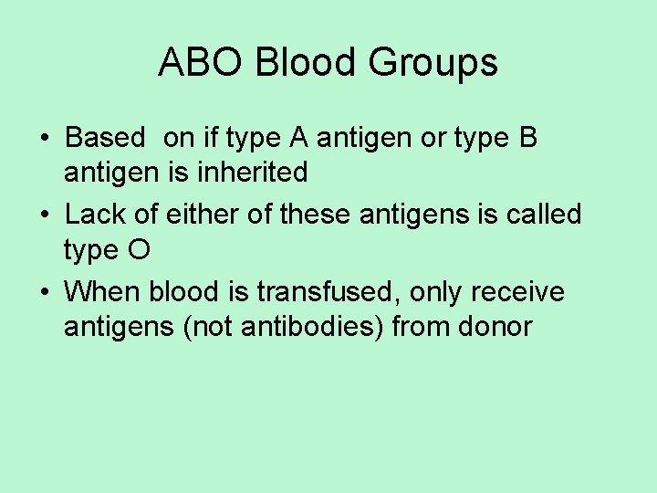 ABO Blood Groups • Based on if type A antigen or type B antigen