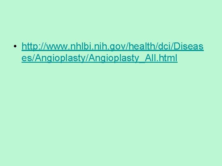 • http: //www. nhlbi. nih. gov/health/dci/Diseas es/Angioplasty_All. html