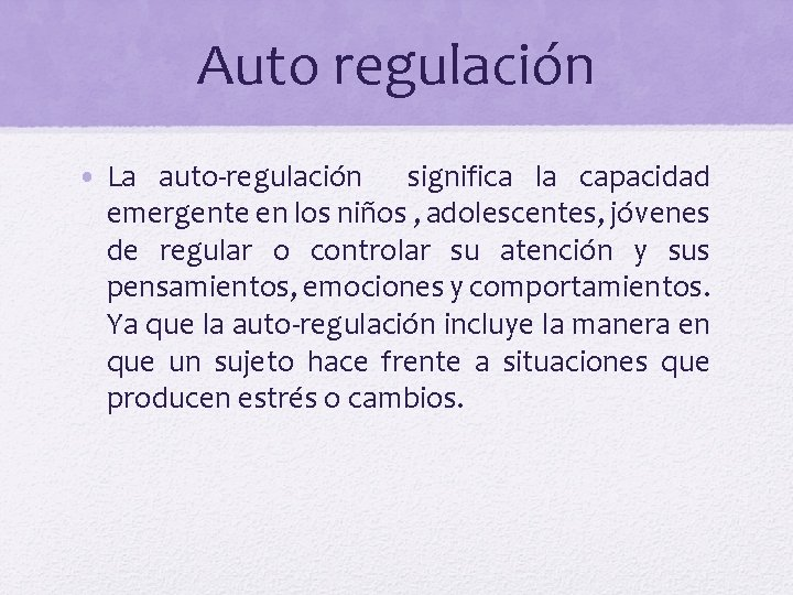 Auto regulación • La auto-regulación significa la capacidad emergente en los niños , adolescentes,