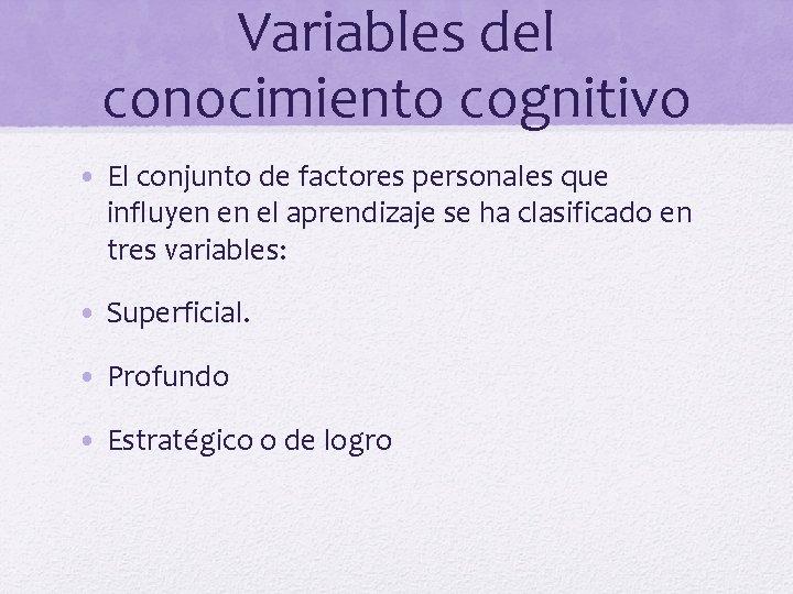Variables del conocimiento cognitivo • El conjunto de factores personales que influyen en el