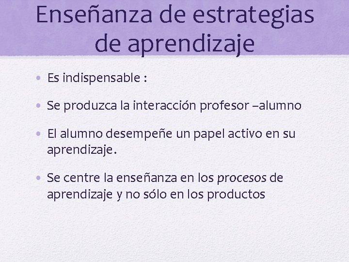 Enseñanza de estrategias de aprendizaje • Es indispensable : • Se produzca la interacción