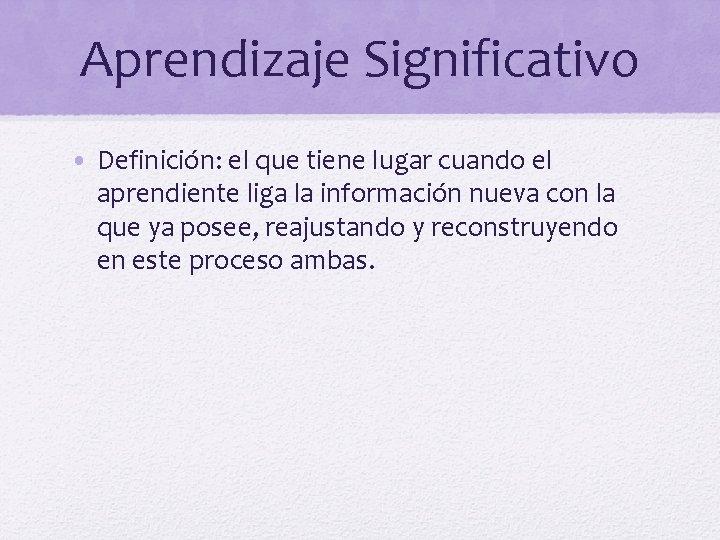 Aprendizaje Significativo • Definición: el que tiene lugar cuando el aprendiente liga la información