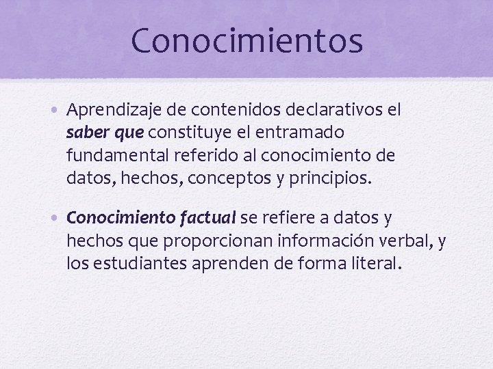 Conocimientos • Aprendizaje de contenidos declarativos el saber que constituye el entramado fundamental referido