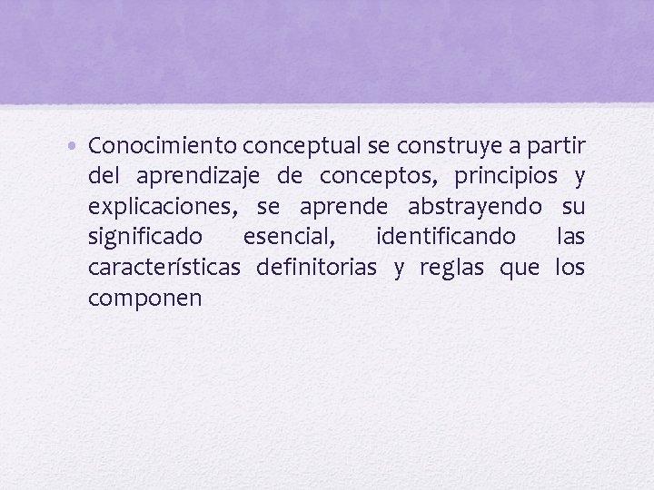 • Conocimiento conceptual se construye a partir del aprendizaje de conceptos, principios y
