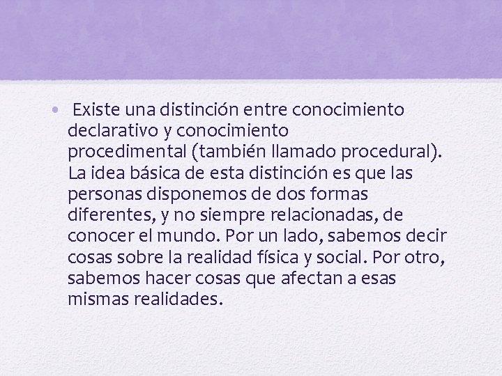 • Existe una distinción entre conocimiento declarativo y conocimiento procedimental (también llamado procedural).