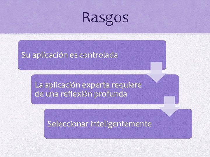 Rasgos Su aplicación es controlada La aplicación experta requiere de una reflexión profunda Seleccionar