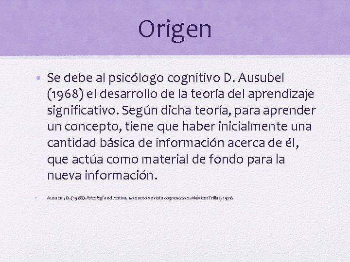 Origen • Se debe al psicólogo cognitivo D. Ausubel (1968) el desarrollo de la