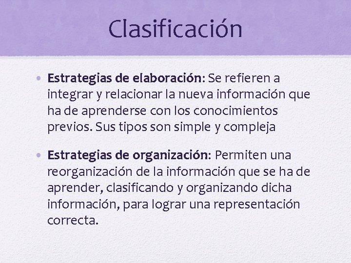 Clasificación • Estrategias de elaboración: Se refieren a integrar y relacionar la nueva información