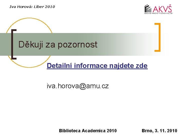 Iva Horová: Liber 2010 Děkuji za pozornost Detailní informace najdete zde iva. horova@amu. cz