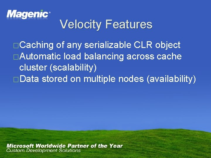 Velocity Features �Caching of any serializable CLR object �Automatic load balancing across cache cluster