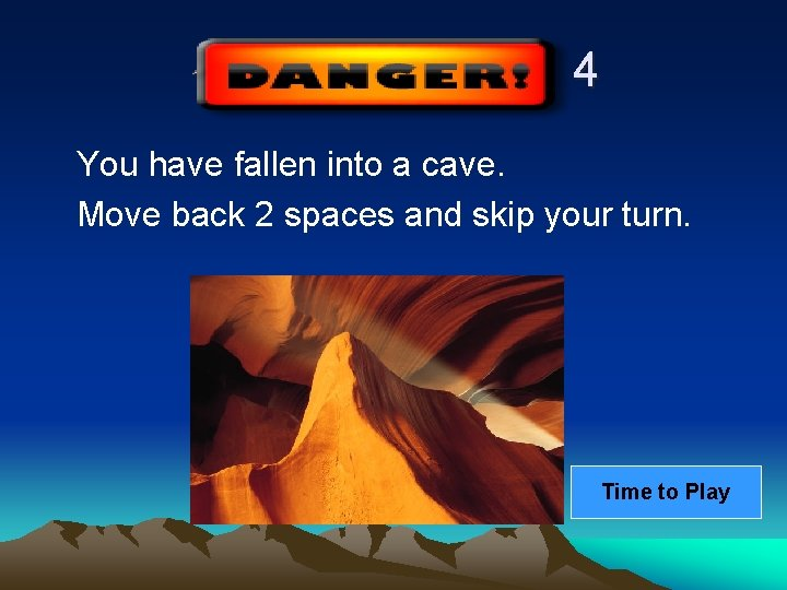 4 You have fallen into a cave. Move back 2 spaces and skip your
