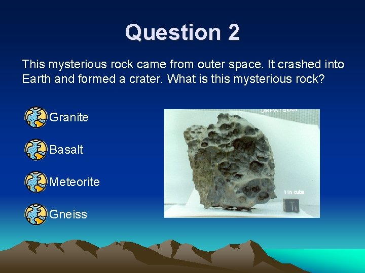 Question 2 This mysterious rock came from outer space. It crashed into Earth and