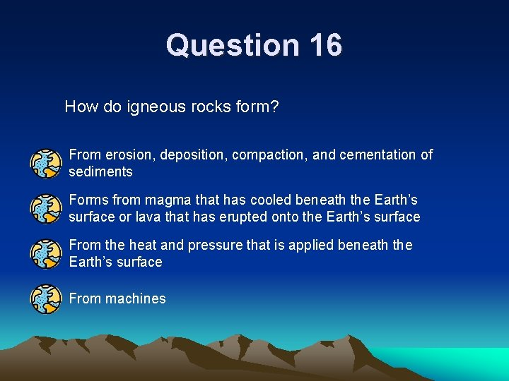 Question 16 How do igneous rocks form? From erosion, deposition, compaction, and cementation of