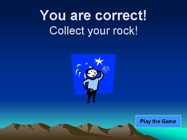 You are correct! Collect your rock! Play the Game