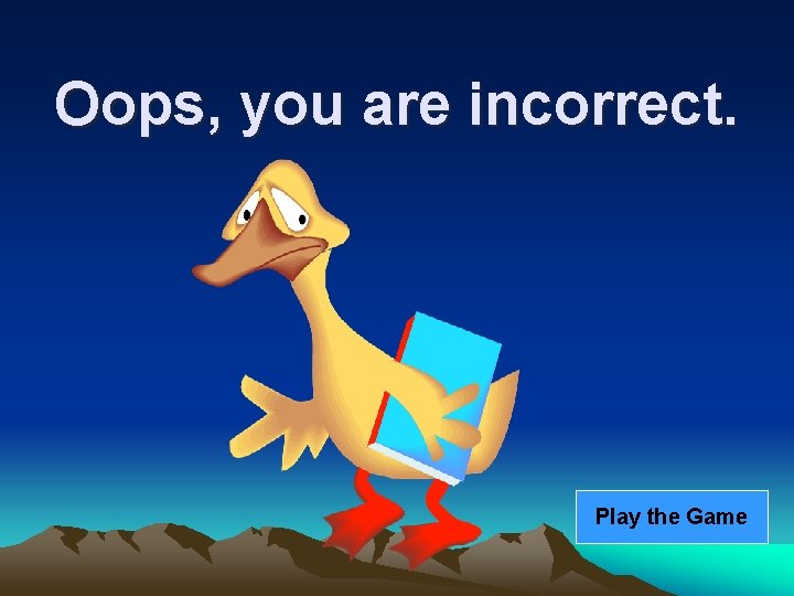 Oops, you are incorrect. Play the Game