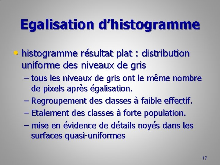 Egalisation d'histogramme • histogramme résultat plat : distribution uniforme des niveaux de gris –