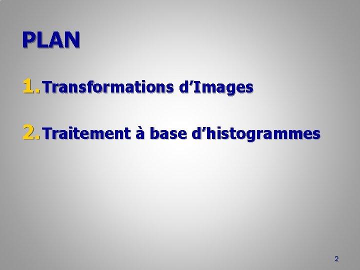 PLAN 1. Transformations d'Images 2. Traitement à base d'histogrammes 2