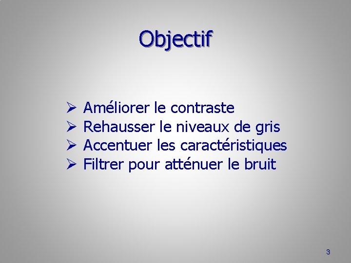 Objectif Ø Ø Améliorer le contraste Rehausser le niveaux de gris Accentuer les caractéristiques