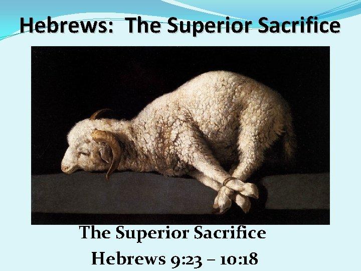 Hebrews: The Superior Sacrifice Hebrews 9: 23 – 10: 18