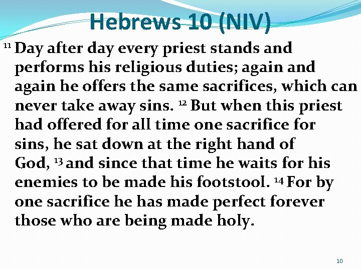 Hebrews 10 (NIV) 11 Day after day every priest stands and performs his religious