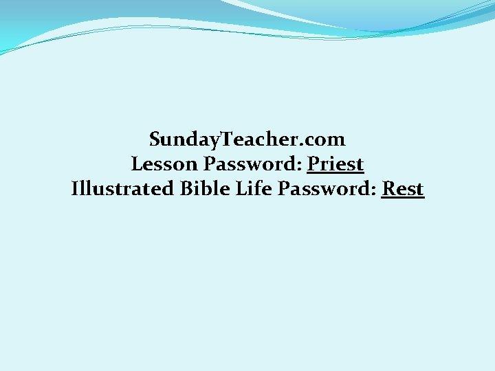 Sunday. Teacher. com Lesson Password: Priest Illustrated Bible Life Password: Rest
