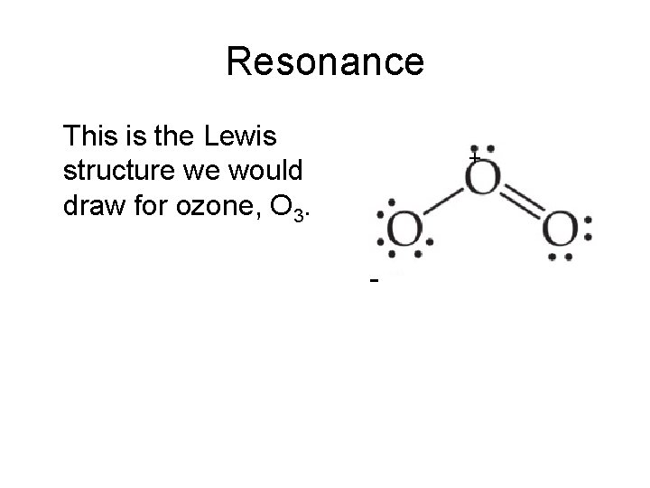Resonance This is the Lewis structure we would draw for ozone, O 3. +