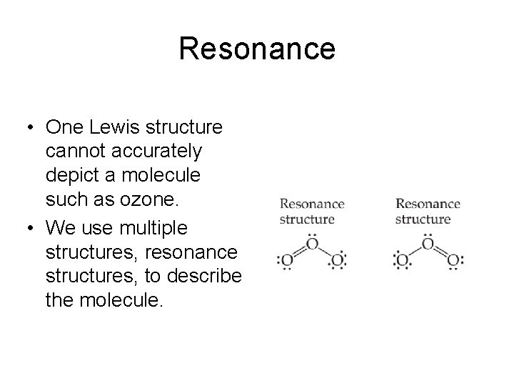 Resonance • One Lewis structure cannot accurately depict a molecule such as ozone. •