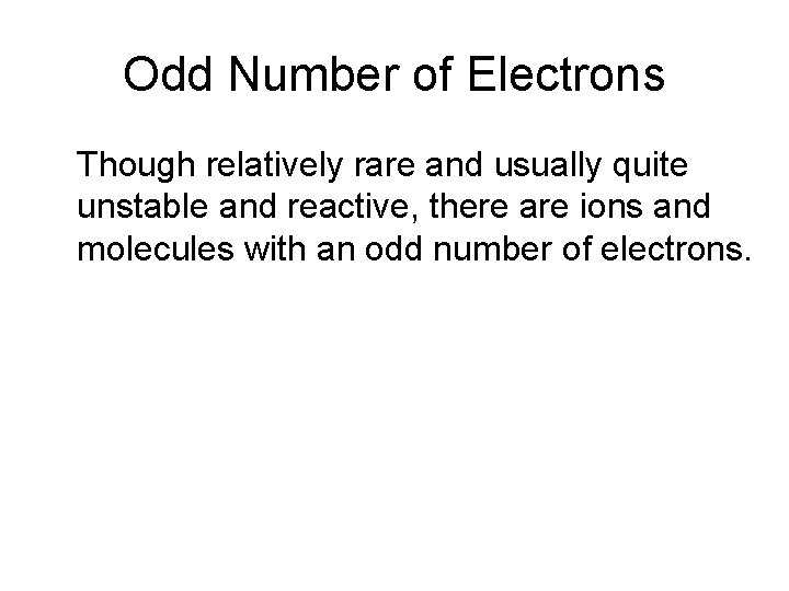 Odd Number of Electrons Though relatively rare and usually quite unstable and reactive, there
