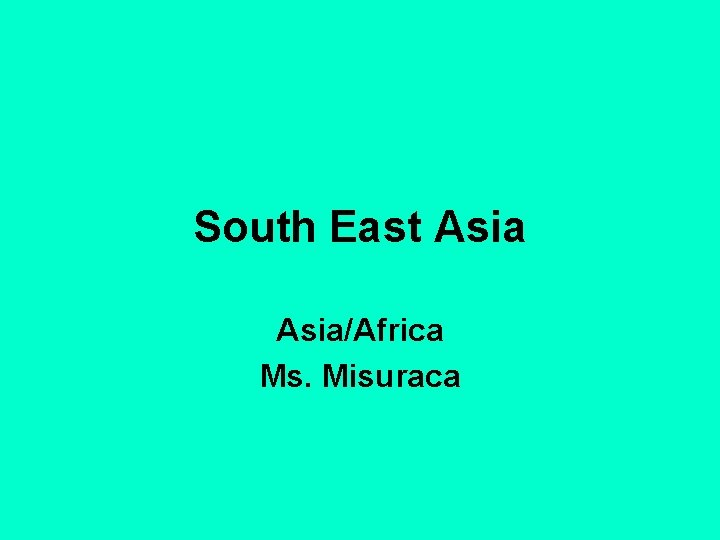 South East Asia/Africa Ms. Misuraca