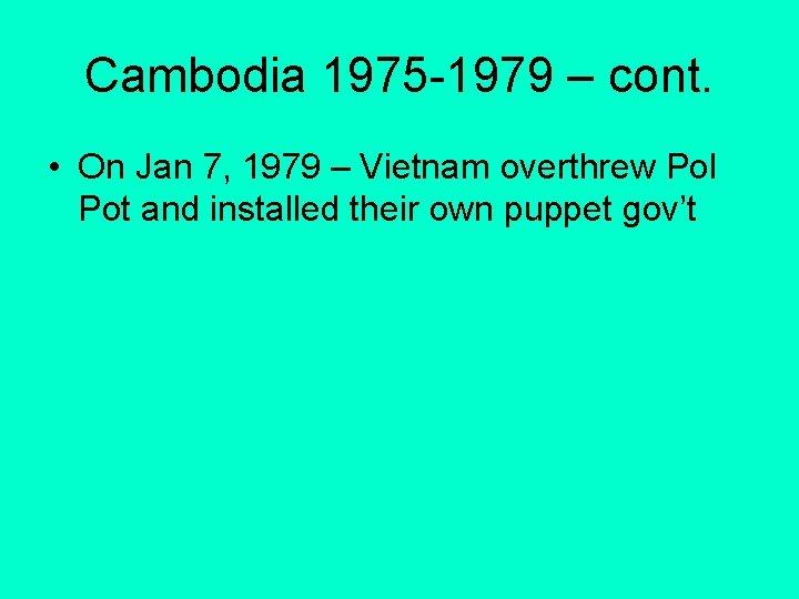 Cambodia 1975 -1979 – cont. • On Jan 7, 1979 – Vietnam overthrew Pol