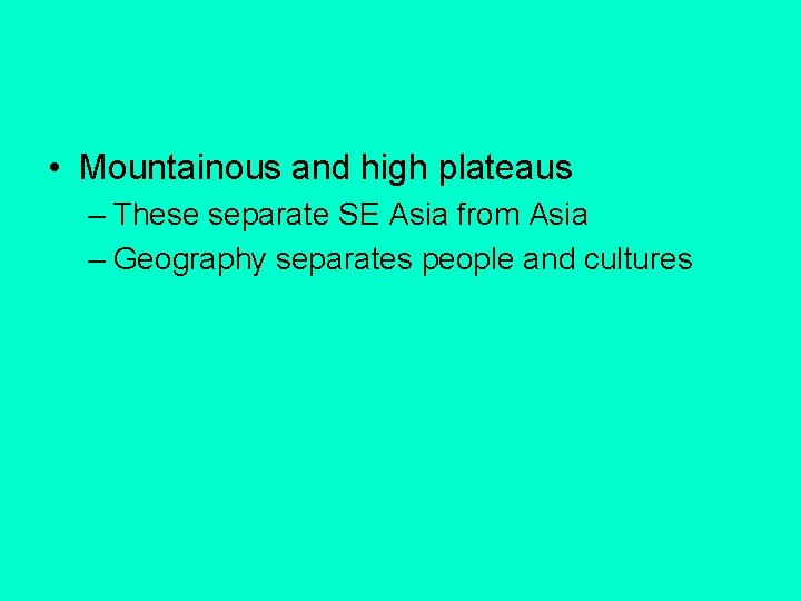 • Mountainous and high plateaus – These separate SE Asia from Asia –